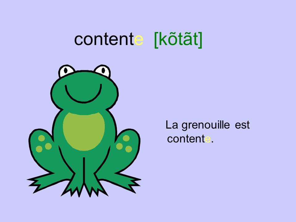 contente [kõtãt] La grenouille est contente.